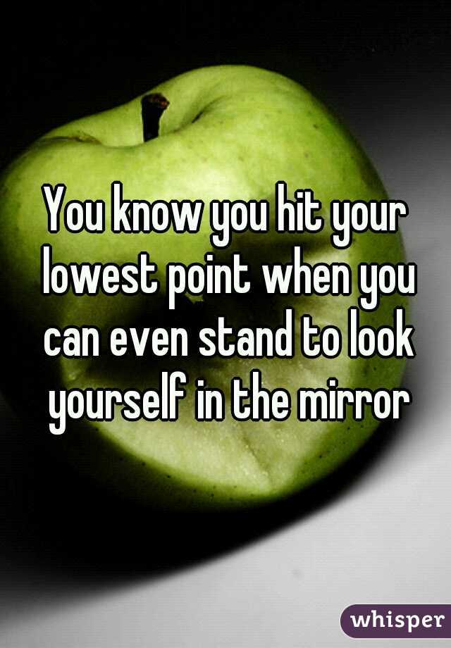 You know you hit your lowest point when you can even stand to look yourself in the mirror