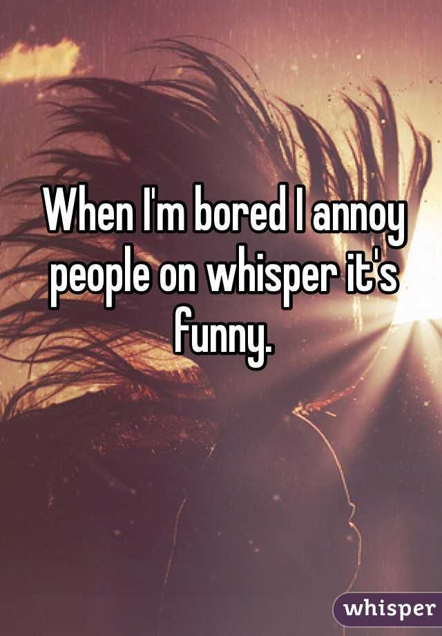 When I'm bored I annoy people on whisper it's funny.