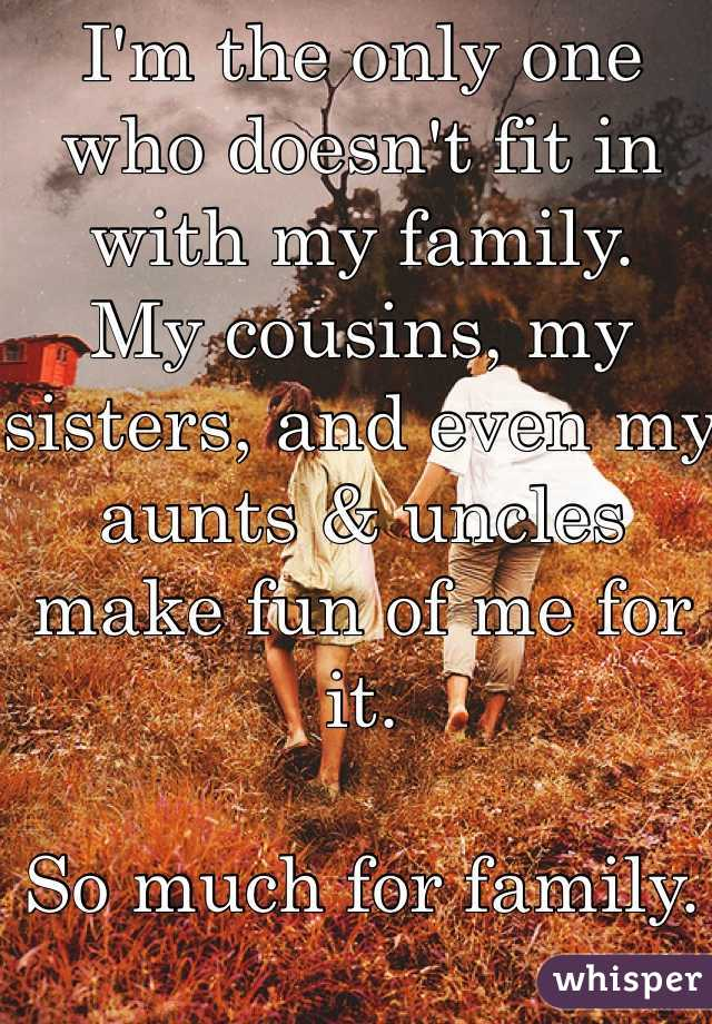 I'm the only one who doesn't fit in with my family.  My cousins, my sisters, and even my aunts & uncles make fun of me for it.   So much for family.