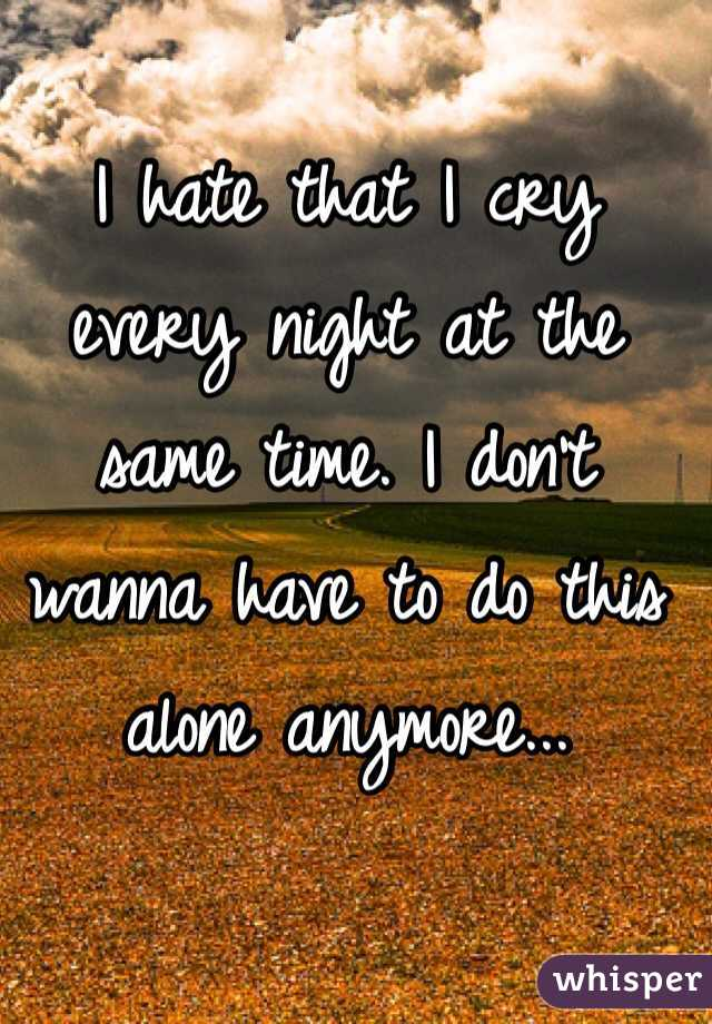 I hate that I cry every night at the same time. I don't wanna have to do this alone anymore...