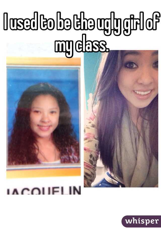 I used to be the ugly girl of my class.