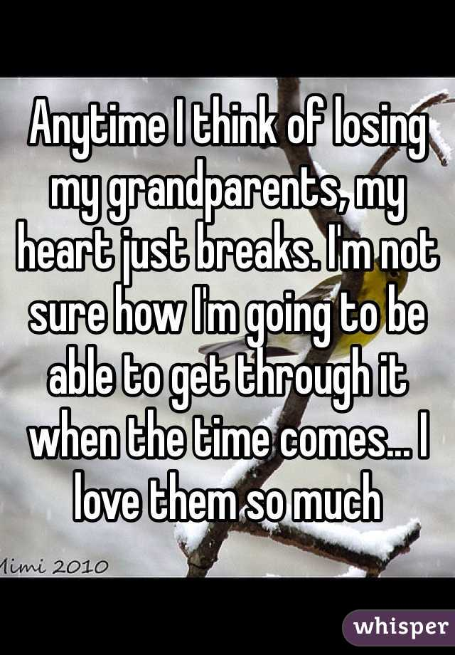 Anytime I think of losing my grandparents, my heart just breaks. I'm not sure how I'm going to be able to get through it when the time comes... I love them so much
