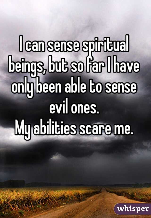 I can sense spiritual beings, but so far I have only been able to sense evil ones. My abilities scare me.