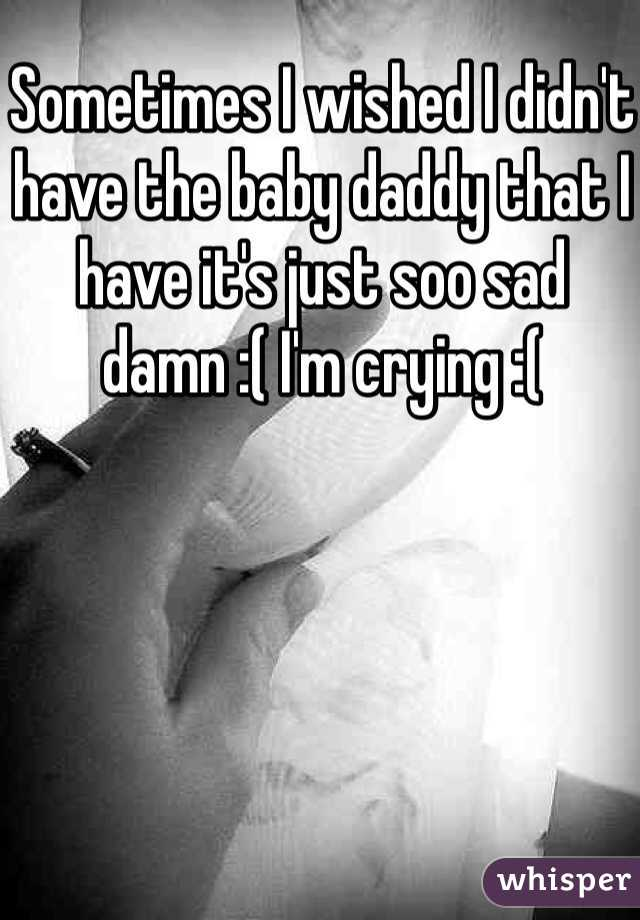 Sometimes I wished I didn't have the baby daddy that I have it's just soo sad damn :( I'm crying :(