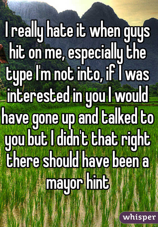 I really hate it when guys hit on me, especially the type I'm not into, if I was interested in you I would have gone up and talked to you but I didn't that right there should have been a mayor hint