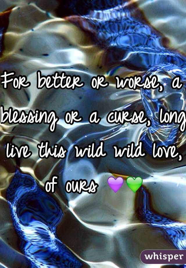 For better or worse, a blessing or a curse, long live this wild wild love, of ours 💜💚