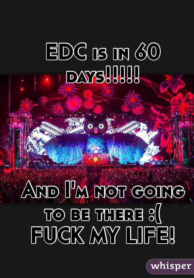 EDC is in 60 days!!!!!      And I'm not going to be there :( FUCK MY LIFE!