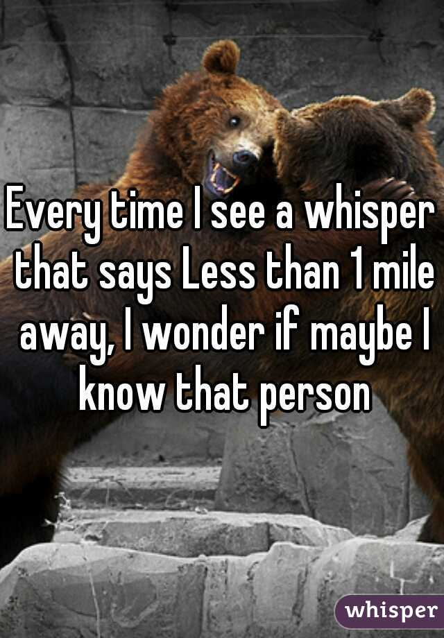 Every time I see a whisper that says Less than 1 mile away, I wonder if maybe I know that person