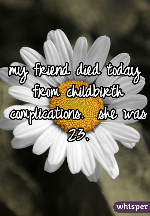 my friend died today from childbirth complications.  she was 23.