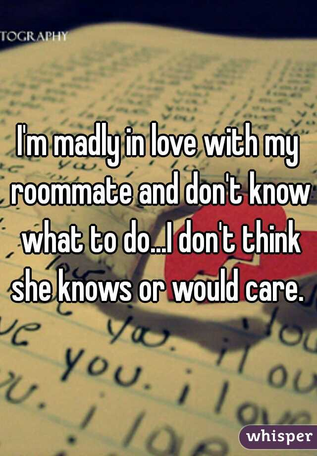 I'm madly in love with my roommate and don't know what to do...I don't think she knows or would care.