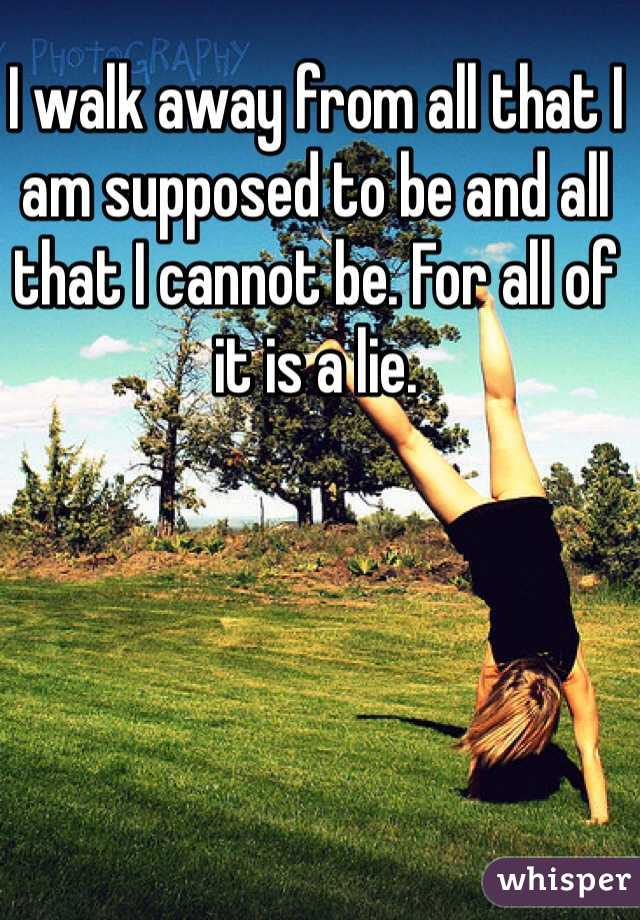 I walk away from all that I am supposed to be and all that I cannot be. For all of it is a lie.