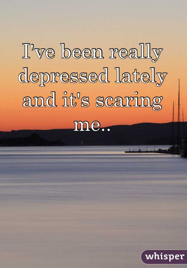 I've been really depressed lately and it's scaring me..