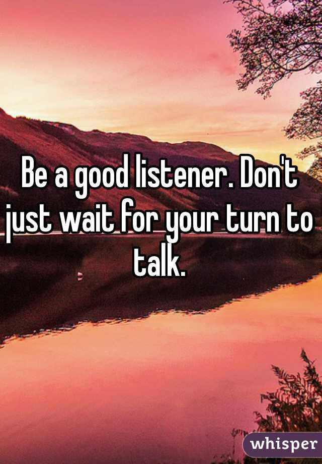Be a good listener. Don't just wait for your turn to talk.