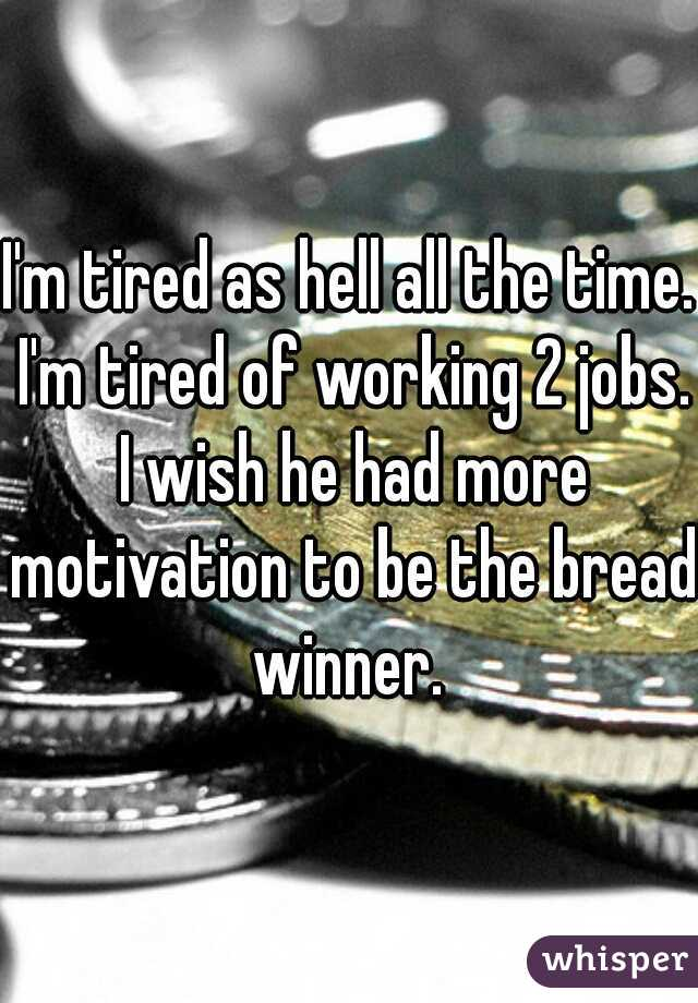 I'm tired as hell all the time. I'm tired of working 2 jobs. I wish he had more motivation to be the bread winner.