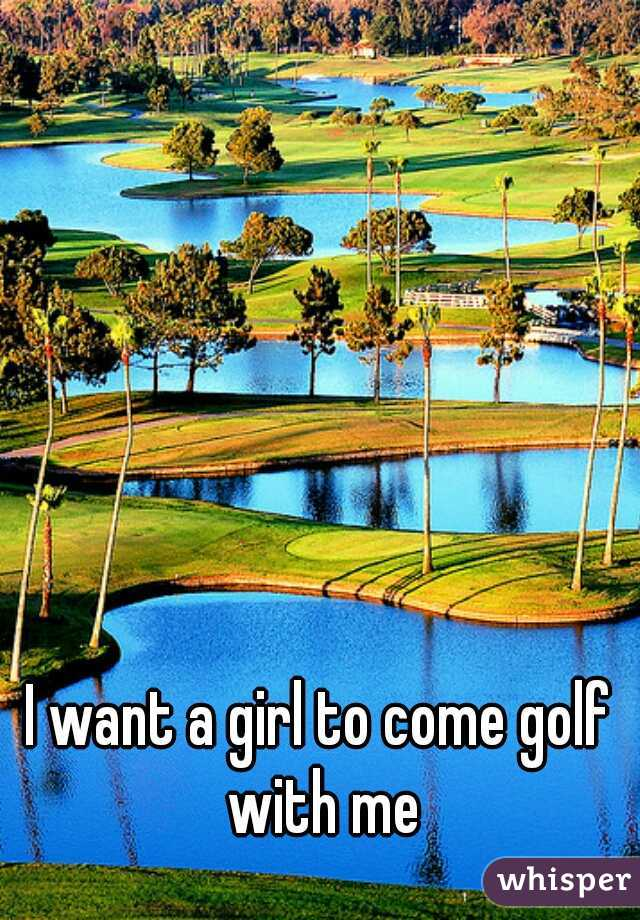 I want a girl to come golf with me