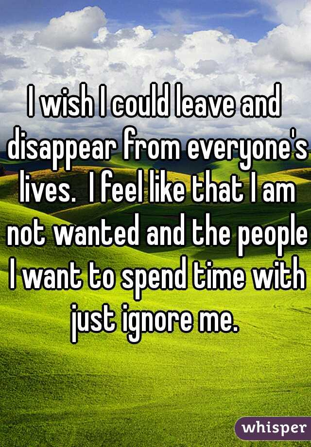 I wish I could leave and disappear from everyone's lives.  I feel like that I am not wanted and the people I want to spend time with just ignore me.