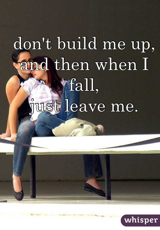 don't build me up,  and then when I fall,  just leave me.