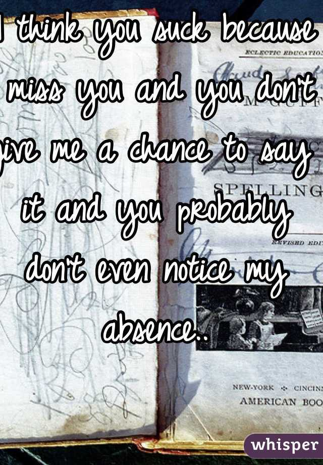 I think you suck because I miss you and you don't give me a chance to say it and you probably don't even notice my absence..