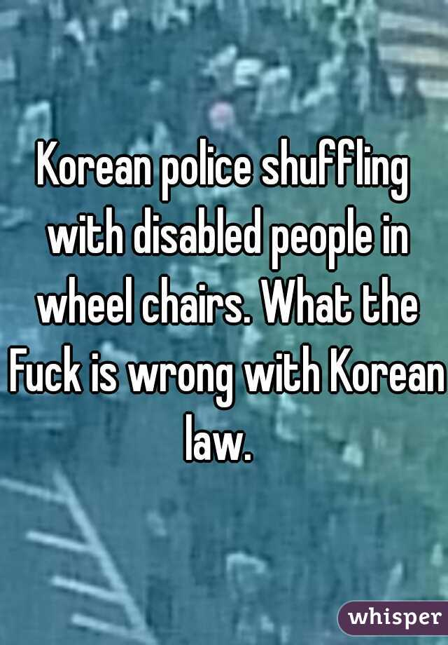Korean police shuffling with disabled people in wheel chairs. What the Fuck is wrong with Korean law.