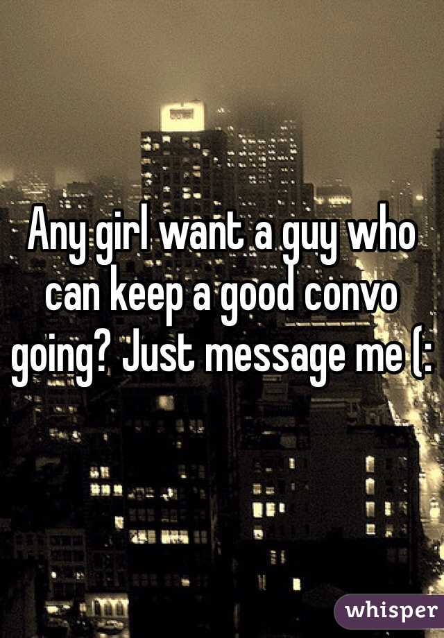Any girl want a guy who can keep a good convo going? Just message me (: