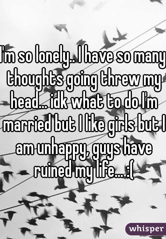 I'm so lonely.. I have so many thoughts going threw my head... idk what to do I'm married but I like girls but I am unhappy, guys have ruined my life... :(