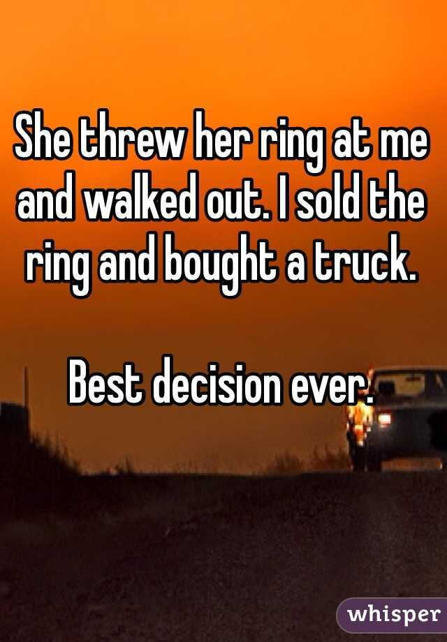 She threw her ring at me and walked out. I sold the ring and bought a truck.  Best decision ever.