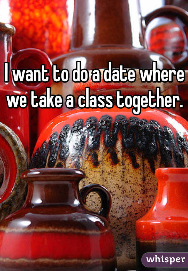 I want to do a date where we take a class together.