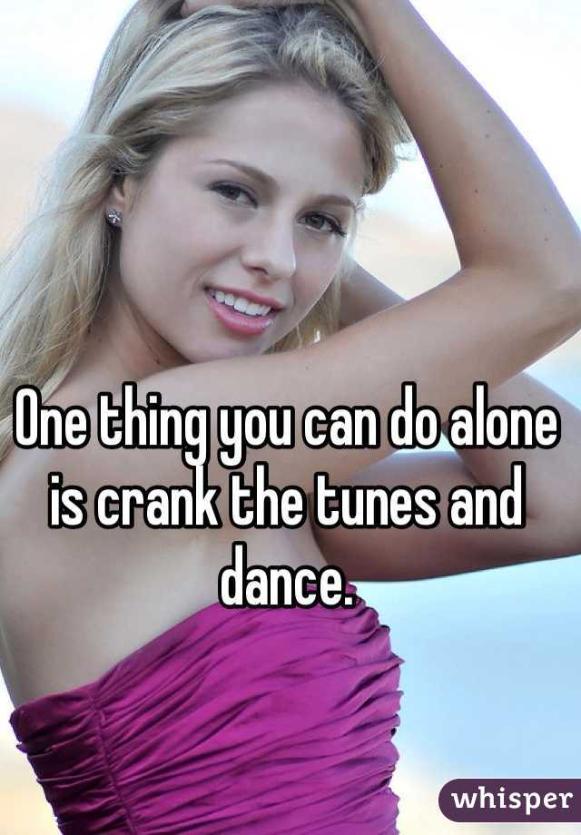 One thing you can do alone is crank the tunes and dance.