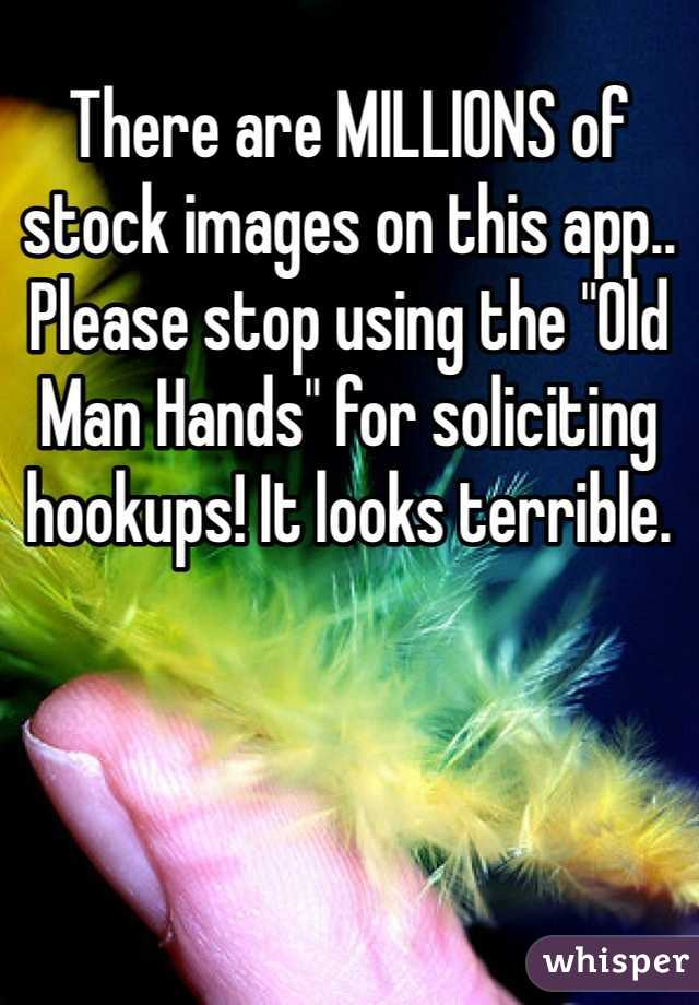 "There are MILLIONS of stock images on this app.. Please stop using the ""Old Man Hands"" for soliciting hookups! It looks terrible."