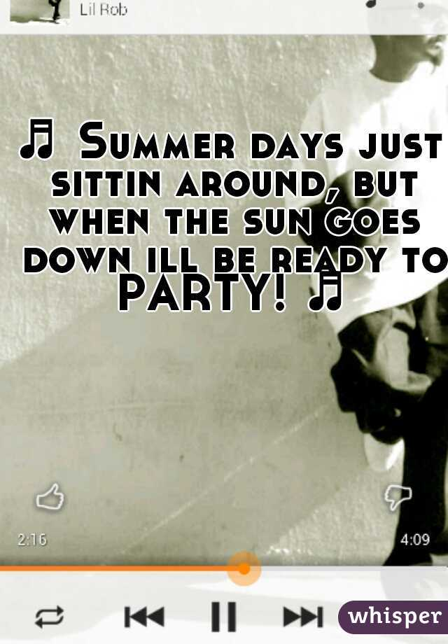 ♬ Summer days just sittin around, but when the sun goes down ill be ready to PARTY! ♬