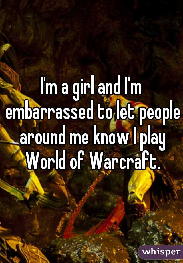 I'm a girl and I'm embarrassed to let people around me know I play World of Warcraft.