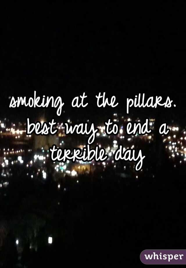 smoking at the pillars. best way to end a terrible day