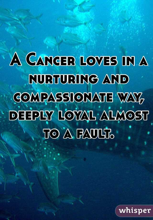A Cancer loves in a nurturing and compassionate way, deeply loyal almost to a fault.