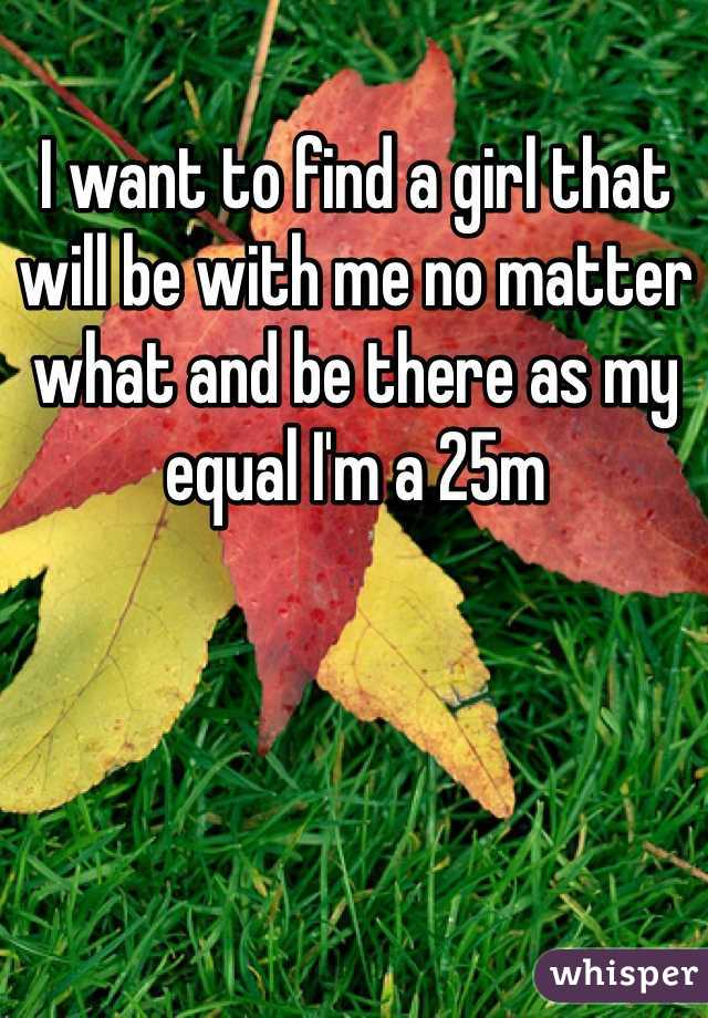 I want to find a girl that will be with me no matter what and be there as my equal I'm a 25m