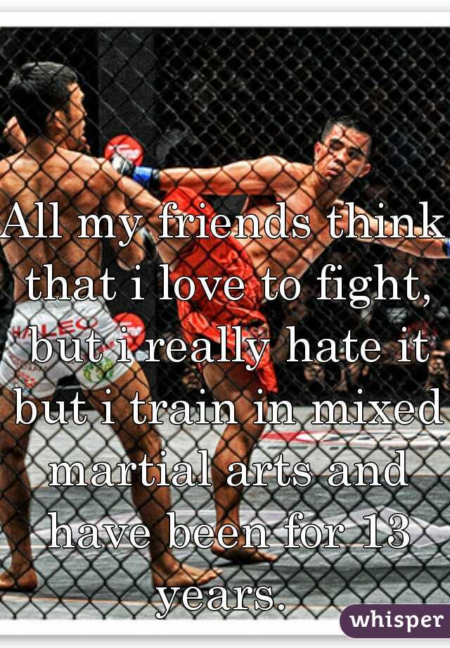 All my friends think that i love to fight, but i really hate it but i train in mixed martial arts and have been for 13 years.