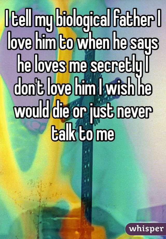 I tell my biological father I love him to when he says he loves me secretly I don't love him I wish he would die or just never talk to me