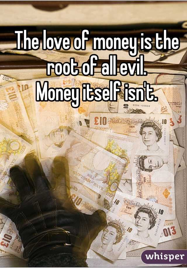 The love of money is the root of all evil.  Money itself isn't.