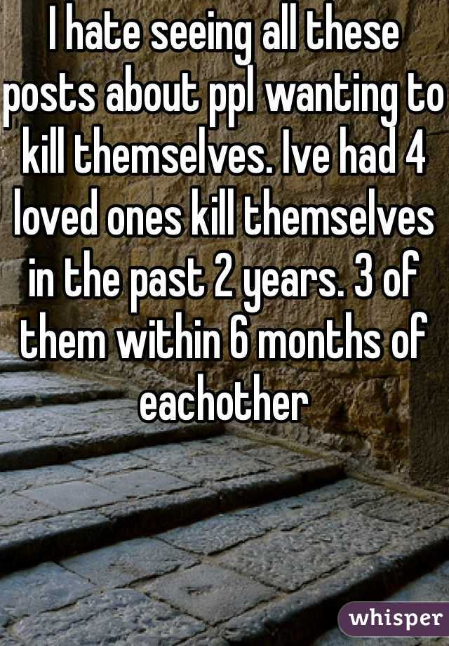 I hate seeing all these posts about ppl wanting to kill themselves. Ive had 4 loved ones kill themselves in the past 2 years. 3 of them within 6 months of eachother