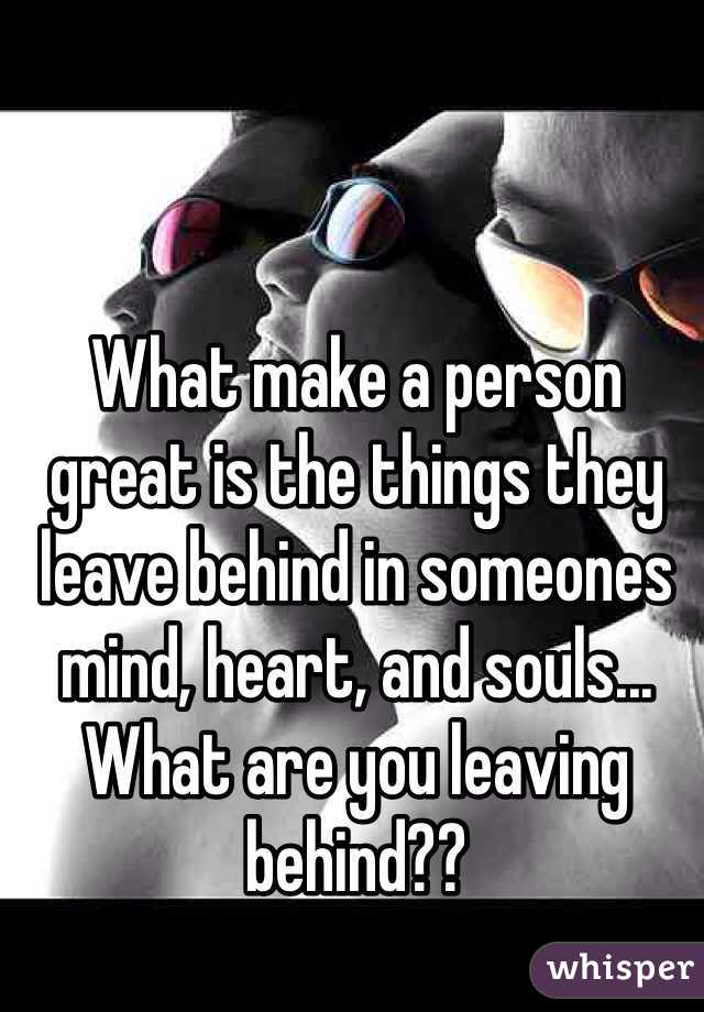 What make a person great is the things they leave behind in someones mind, heart, and souls... What are you leaving behind??