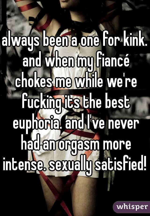 always been a one for kink. and when my fiancé chokes me while we're fucking its the best euphoria. and I've never had an orgasm more intense. sexually satisfied!