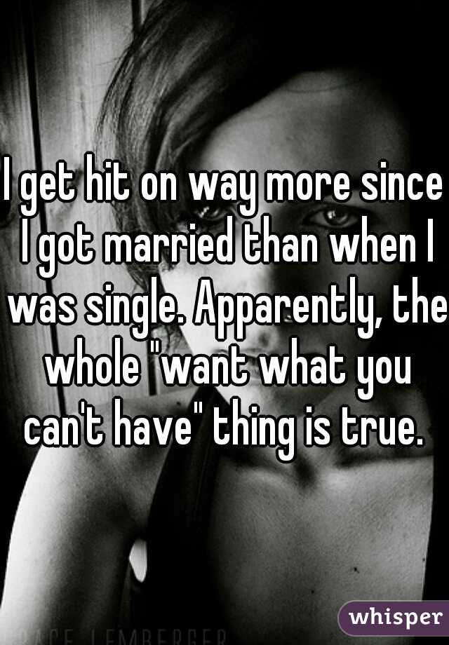 """I get hit on way more since I got married than when I was single. Apparently, the whole """"want what you can't have"""" thing is true."""