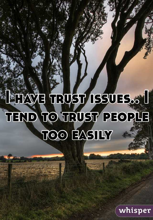 I have trust issues.. I tend to trust people too easily