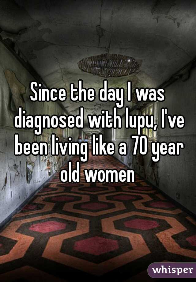 Since the day I was diagnosed with lupu, I've been living like a 70 year old women