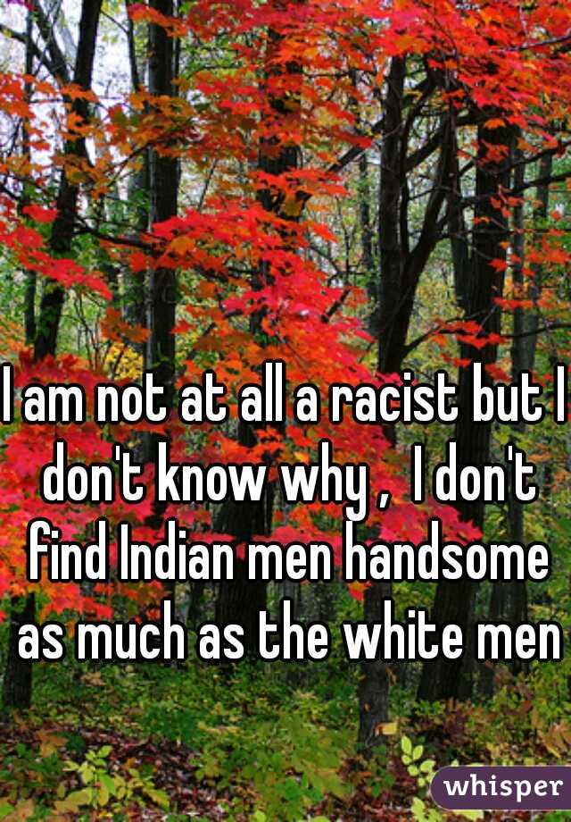 I am not at all a racist but I don't know why ,  I don't find Indian men handsome as much as the white men