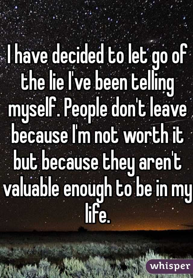 I have decided to let go of the lie I've been telling myself. People don't leave because I'm not worth it but because they aren't valuable enough to be in my life.