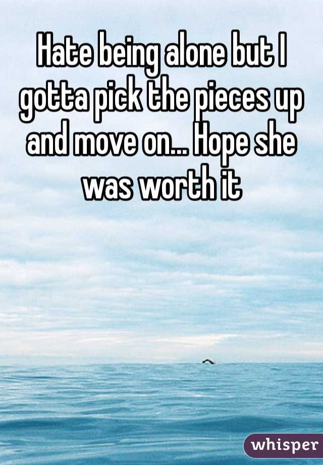 Hate being alone but I gotta pick the pieces up and move on... Hope she was worth it