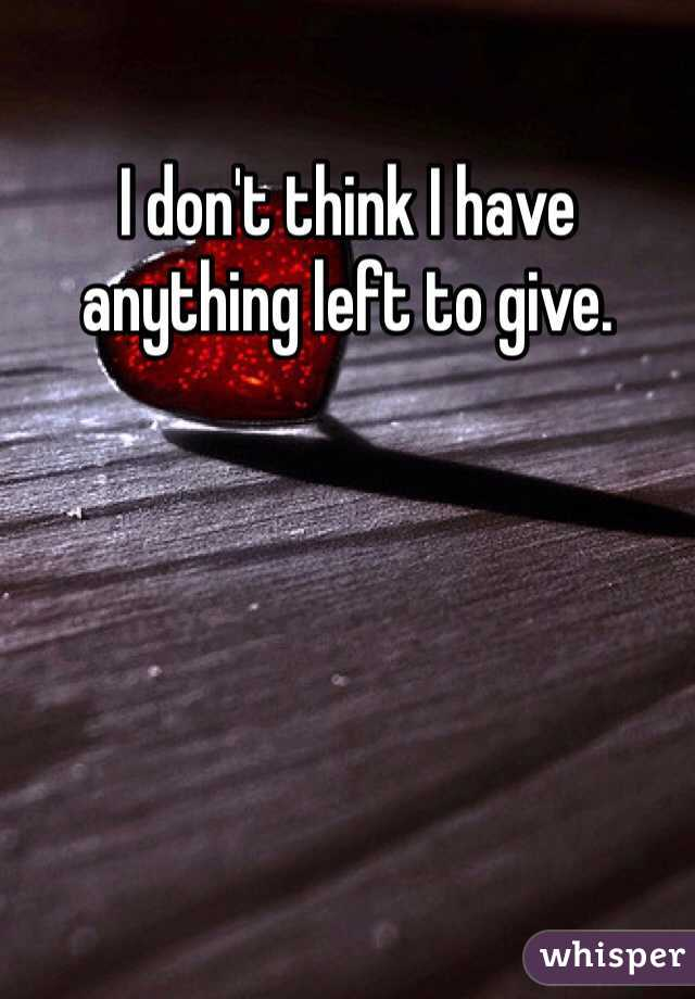 I don't think I have anything left to give.