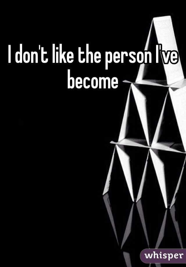 I don't like the person I've become