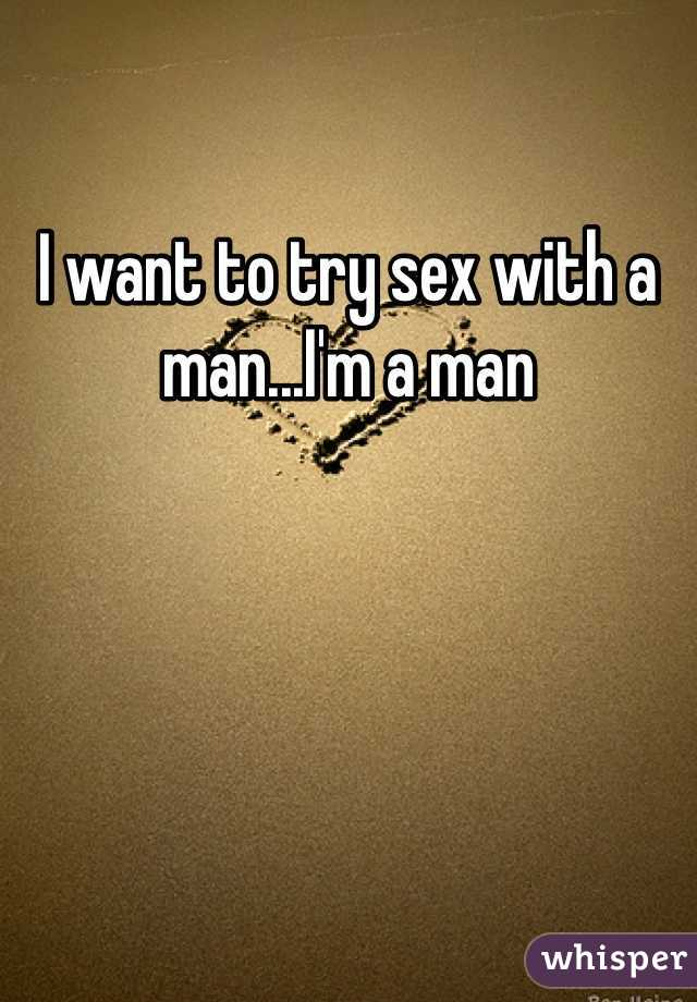 I want to try sex with a man...I'm a man