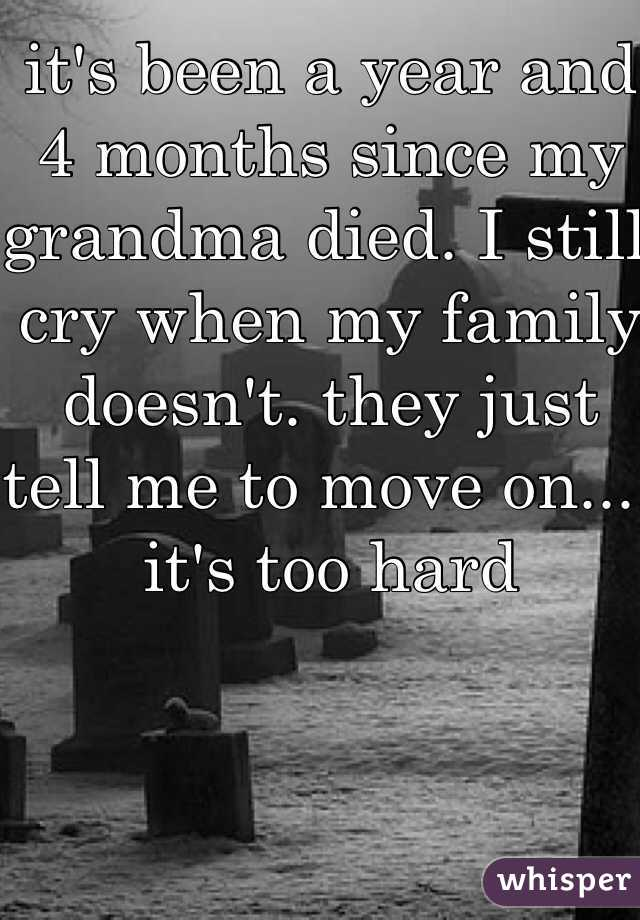 it's been a year and 4 months since my grandma died. I still cry when my family doesn't. they just tell me to move on.... it's too hard